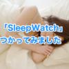 【レビュー】「Sleep Watch」睡眠トラッキングアプリを試してみる